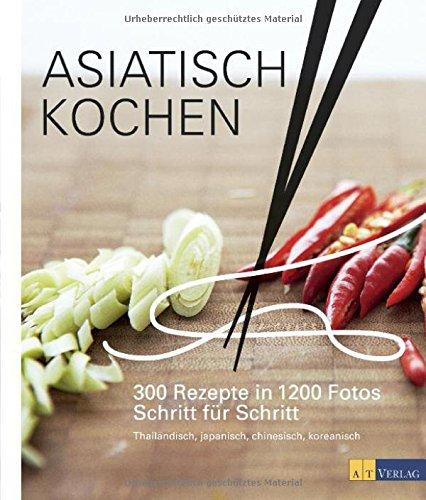 Asiatisch Kochen: 300 Rezepte in 1200 Fotos Schritt für Schritt