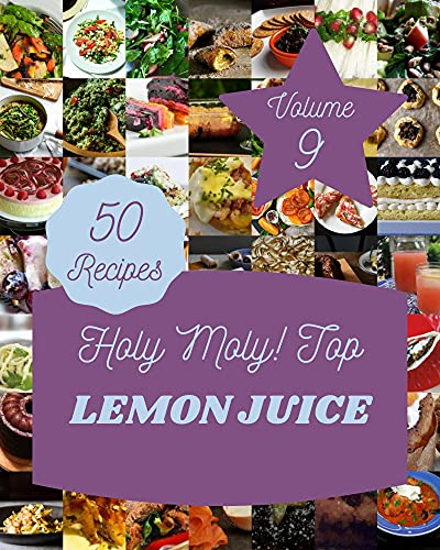 Holy Moly! Top 50 Lemon Juice Recipes Volume 9: A Lemon Juice Cookbook for Your Gathering (English Edition)