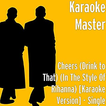Cheers (Drink to That) (in the Style of Rihanna) [Karaoke Version]