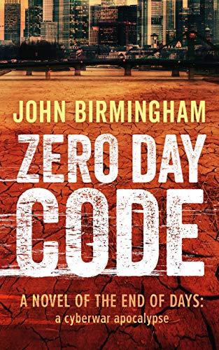 Zero Day Code: A novel of the End of Days: a cyberwar apocalypse by [John Birmingham]