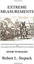Extreme Measurements: Discovering the Treasure of Sir Francis Drake and Unovering the Theft of Drakes, Plate of Brass (Black & White Edition)