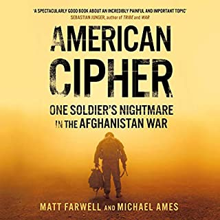 American Cipher     One Soldier's Nightmare in the Afghanistan War              By:                                                                                                                                 Matt Farwell,                                                                                        Michael Ames                               Narrated by:                                                                                                                                 Christopher Ryan Grant                      Length: 12 hrs and 46 mins     1 rating     Overall 3.0