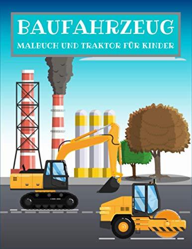 BAUFAHRZEUG MALBUCH UND TRAKTOR FÜR KINDER: Bagger, Traktor, Dumper, Kräne und Bulldozer Fahrzeuge auf der Baustelle zum kreativen Ausmalen