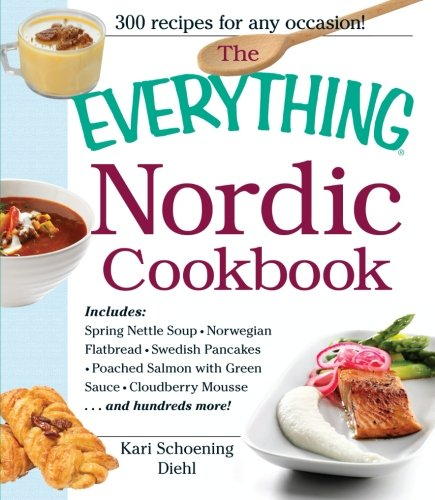 The Everything Nordic Cookbook: Includes: Spring Nettle Soup, Norwegian Flatbread, Swedish Pancakes, Poached Salmon with Green Sauce, Cloudberry Mousse...and hundreds more!