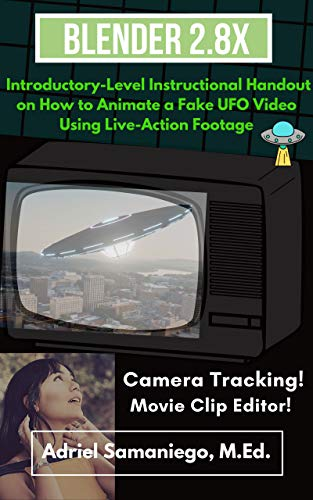 Blender 2.8X Introductory-Level Instructional Handout on How to Animate a Fake UFO Video Using Live-Action Footage: Camera Tracking and Movie Clip Editor ... Introductory-Level Instructional Handouts)