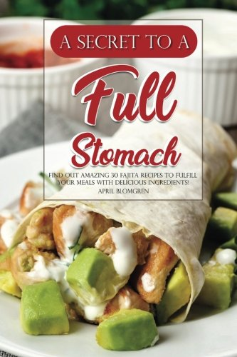 A Secret to A Full Stomach: Find Out Amazing 30 Fajita Recipes to Fulfill Your Meals with Delicious Ingredients!
