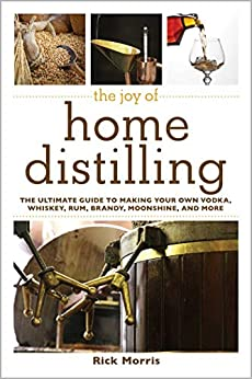 The Joy of Home Distilling: The Ultimate Guide to Making Your Own Vodka, Whiskey, Rum, Brandy, Moonshine, and More (Joy of Series) by [Rick Morris]