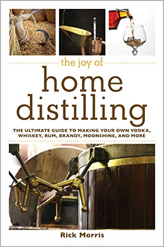 The Joy of Home Distilling: The Ultimate Guide to Making Your Own Vodka, Whiskey, Rum, Brandy, Moonshine, and More (Joy of Series)