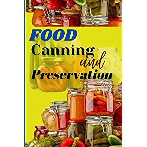 FOOD CANNING AND PRESERVATION: The Complete Step by Step Guide to Canning Plants, Vegetables, Fruits, Meats, Soups, Stew, Meals in Jars, and More with Homestead Recipes