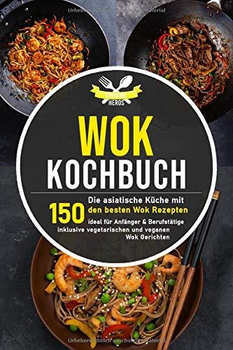 Wok Kochbuch: Die asiatische Küche mit den 150 besten Wok Rezepten - ideal für Anfänger und Berufstätige inklusive vegetarischen und veganen Wok Gerichten