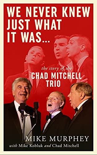 We Never Knew Just What it Was ... The Story of the Chad Mitchell Trio by [Mike Murphey, Mike Kobluk, Chad Mitchell, Tom Paxton]