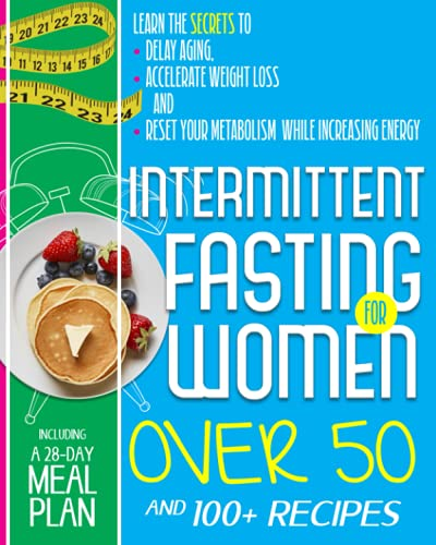 Intermittent Fasting For Women Over 50: Learn the Secrets to Delay Aging, Accelerate Weight Loss and Reset Your Metabolism While Increasing Energy. Including a 28-Day Meal Plan and 100+ Recipes