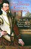 The Uncrowned Kings of England: The Black History of the Dudleys and the Tudor Throne