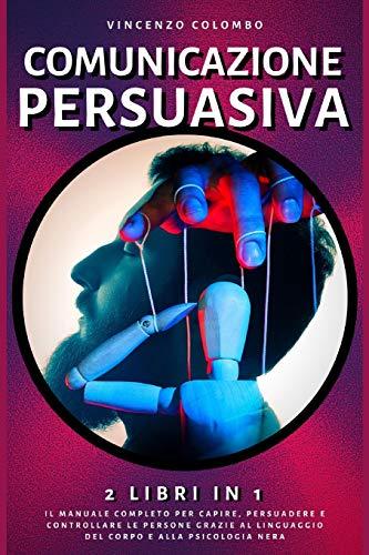 Comunicazione Persuasiva: 2 libri in 1- Il manuale completo per capire, persuadere e controllare le persone grazie al Linguaggio del Corpo e alla Psicologia Nera