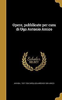 Opere, Pubblicate Per Cura Di Ugo Antonio Amico (Italian Edition)