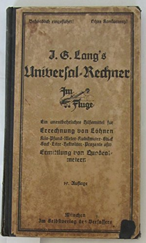 J. G. Lang`s Universal-Rechner. Ein unentbehrliches Hilfsmittel für die Errechnung von Löhnen. Kilo-Pfund-Meter-Kubikmeter-Stück-Sack-Liter-Hektoliter-Prozente usw. Ermittlung von Quadratmetern.