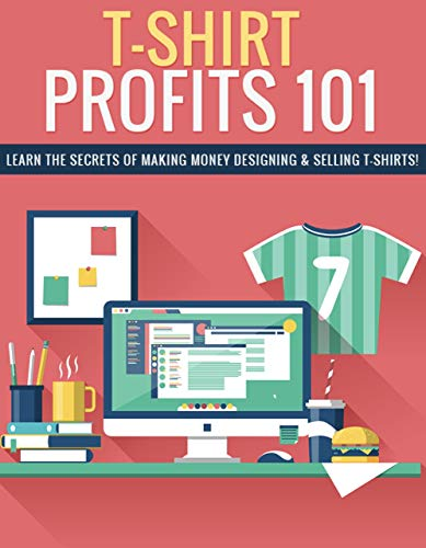 T-Shirt Profits 101: Learn the secrets of making money designing and selling t-shits. (English Edition)