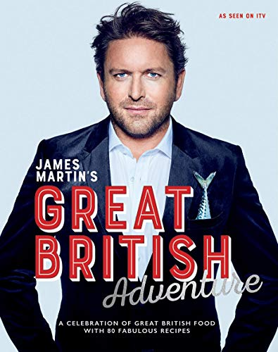 James Martin's Great British Adventure: A celebration of Great British food, with 80 fabulous...