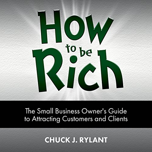 How to Be Rich: The Small Business Owner's Guide to Attracting Customers and Clients audiobook cover art