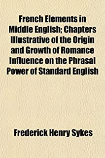 French Elements in Middle English; Chapters Illustrative of the Origin and Growth of Romance Influence on the Phrasal Powe...
