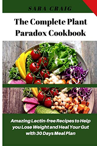 The Complete Plant Paradox Cookbook: Amazing Quick and Easy Lectin-Free Recipes to Help You Lose Weight and Heal Your Gut with 30 Days Meal Plan