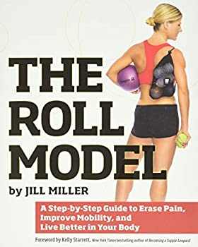 The Roll Model  A Step-by-Step Guide to Erase Pain Improve Mobility and Live Better in Your Body
