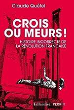 Crois ou meurs ! - Histoire incorrecte de la Révolution française de Claude Quétel