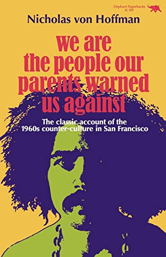 We Are the People Our Parents Warned Us Against: The Classic Account of the 1960s Counter-Culture in San Francisco