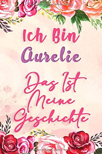 Ich Bin Aurelie Das Ist Meine Geschichte: Notizbuch mit Blumen, um Ihre Träume und Gedanken aufzuschreiben, Ein perfektes Geschenk für Mädchen und Frauen