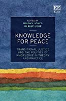 Knowledge for Peace: Transitional Justice and the Politics of Knowledge in Theory and Practice