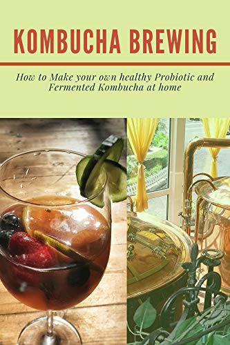 KOMBUCHA BREWING: How to Make your own healthy Probiotic and Fermented Kombucha at home (English Edition)