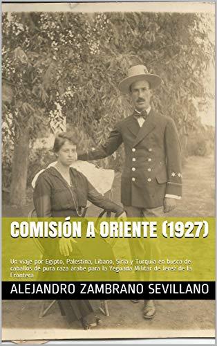 Comisión a Oriente (1927): Un viaje por Egipto, Palestina, Líbano, Siria y Turquía en busca de caballos de pura raza árabe para la Yeguada Militar de Jerez de la Frontera