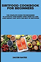 Sirtfood Cookbook for Beginners: The Complete Guide for Beginners to Activate Your Skinny Gene, Burn Fat and Lose Weight Fast With the Help of Sirtfoods