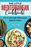 THE LITTLE MEDITERRANEAN COOKBOOK: How to cook simple Mediterranean dishes from Spain
