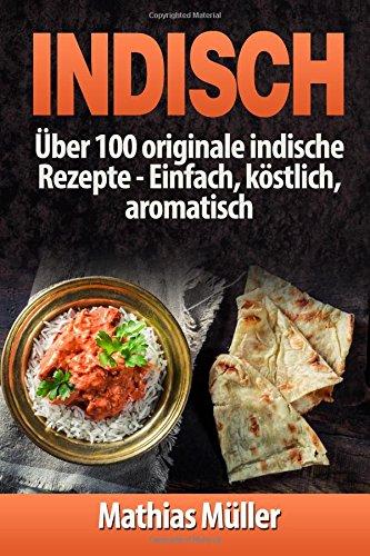 Indisch: über 100 originale indische Rezepte: Einfach, köstlich, aromatisch (Asiatisch, Band 3)