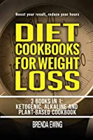 Diet Cookbooks For Weight Loss: 3 Books in 1: Ketogenic, Alkaline and Plant-Based Cookbooks