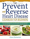 The Prevent and Reverse Heart Disease Cookbook for Beginners: The bestselling guide to the lifesaving diet that can both prevent and help reverse the effects of heart disease