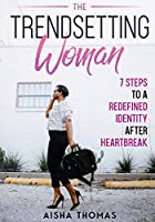 The Trendsetting Woman: 7 Steps To A Redefined Identity After Heartbreak