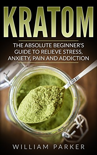 Kratom: The Absolute Beginner's Guide to Relieve Stress, Anxiety, Pain and Addiction (Potent Plant, Herbal Supplementation, Energy Boost, Lose Weight, Improve Memory)