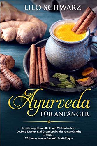 Ayurveda für Anfänger: Ernährung, Gesundheit und Wohlbefinden - Leckere Rezepte und Grundpfeiler des Ayurveda (die Doshas)! Wellness - Ayurveda (inkl. Profi-Tipps)