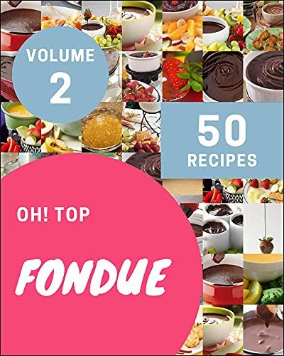 Oh! Top 50 Fondue Recipes Volume 2: Best Fondue Cookbook for Dummies (English Edition)
