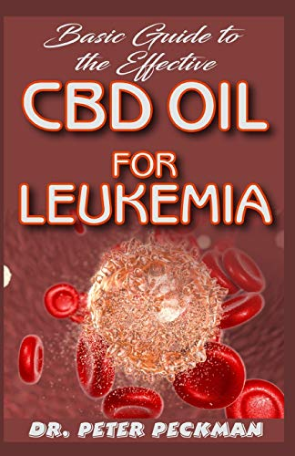 Basic Guide to the Effective CBD Oil for Leukemia: A step-by-step guide on how CBD oil efficiently cures the blood cancer LEUKEMIA