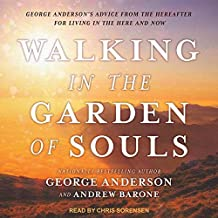 Walking in the Garden of Souls: George Anderson's Advice from the Hereafter for Living in the Here and Now