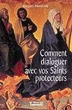 Comment dialoguer avec vos saints protecteurs - 125 prières pour mieux affronter les maladies