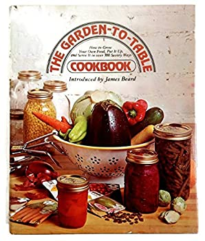 The Garden-To-Table Cookbook: How to Grow Your Own Food, Put It Up, and Serve It in over 300 Savory Ways 0070237158 Book Cover