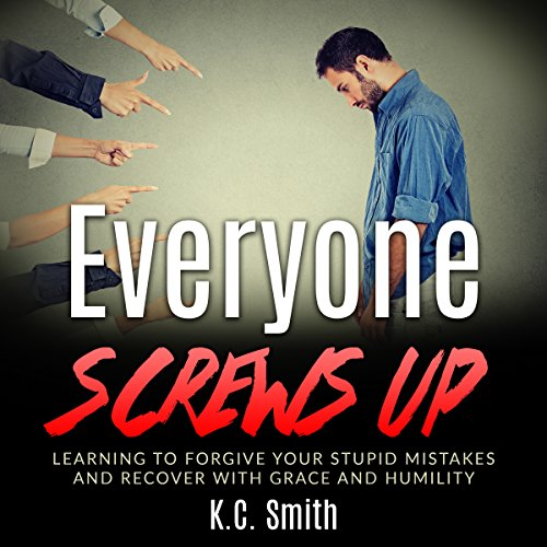 Everyone Screws Up: Learning to Forgive Your Stupid Mistakes and Recover with Grace and Humility cover art