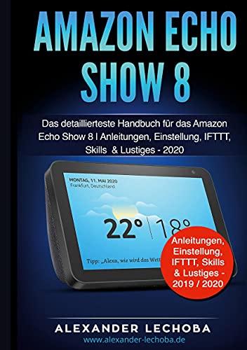 Amazon Echo Show 8: Das detaillierteste Handbuch für das Amazon Echo Show 8 | Anleitungen, Einstellungen, IFTTT, Skills & Lustiges