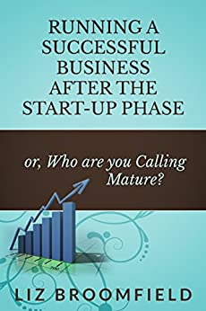 Running a Successful Business after the Start-up Phase: or Who are You Calling Mature? by [Liz Broomfield]