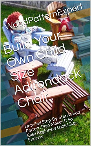 Build Your Own Child Size Adirondack Chair: Detailed Step-By-Step Wood Pattern Plan Makes It So Easy Beginners Look Like Experts