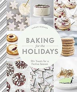 Baking for the Holidays: 50+ Treats for a Festive Season by [Sarah Kieffer]